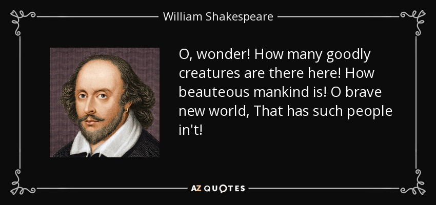 O, wonder! How many goodly creatures are there here! How beauteous mankind is! O brave new world, That has such people in't! - William Shakespeare