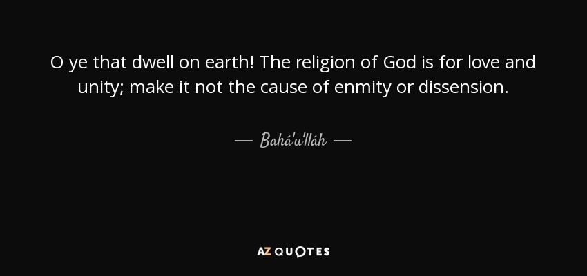 O ye that dwell on earth! The religion of God is for love and unity; make it not the cause of enmity or dissension. - Bahá'u'lláh
