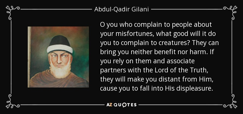 O you who complain to people about your misfortunes, what good will it do you to complain to creatures? They can bring you neither benefit nor harm. If you rely on them and associate partners with the Lord of the Truth, they will make you distant from Him, cause you to fall into His displeasure. - Abdul-Qadir Gilani