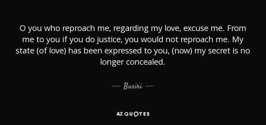 O you who reproach me, regarding my love, excuse me. From me to you if you do justice, you would not reproach me. My state (of love) has been expressed to you, (now) my secret is no longer concealed. - Busiri