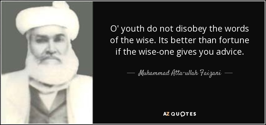 O' youth do not disobey the words of the wise. Its better than fortune if the wise-one gives you advice. - Muhammad Atta-ullah Faizani