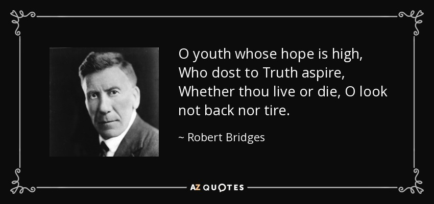 O youth whose hope is high, Who dost to Truth aspire, Whether thou live or die, O look not back nor tire. - Robert Bridges