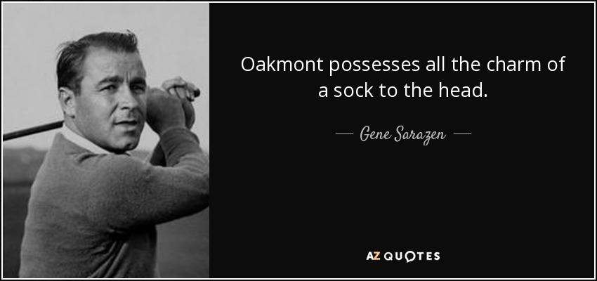 Oakmont possesses all the charm of a sock to the head. - Gene Sarazen