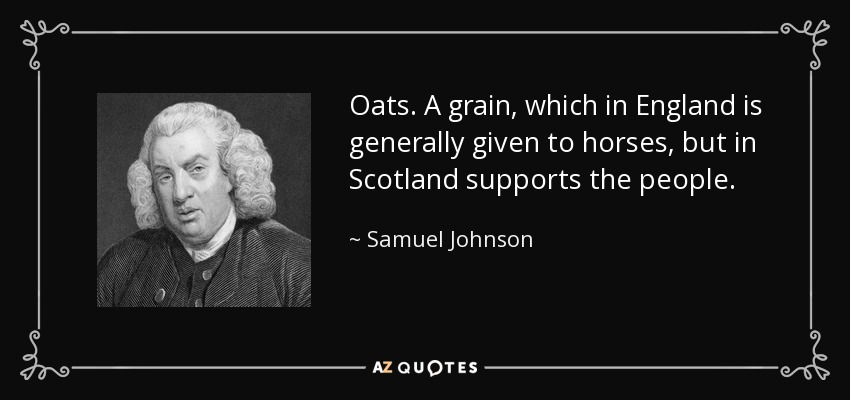 Oats. A grain, which in England is generally given to horses, but in Scotland supports the people. - Samuel Johnson