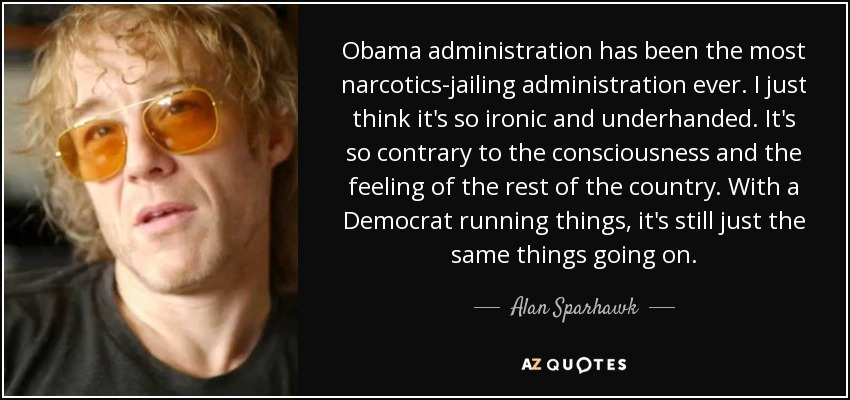 Obama administration has been the most narcotics-jailing administration ever. I just think it's so ironic and underhanded. It's so contrary to the consciousness and the feeling of the rest of the country. With a Democrat running things, it's still just the same things going on. - Alan Sparhawk
