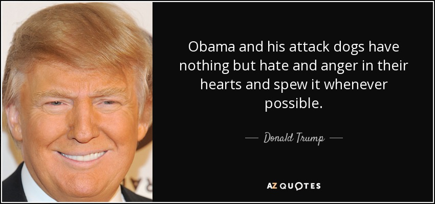 Obama and his attack dogs have nothing but hate and anger in their hearts and spew it whenever possible. - Donald Trump