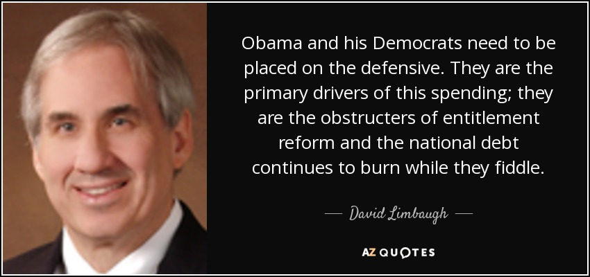 Obama and his Democrats need to be placed on the defensive. They are the primary drivers of this spending; they are the obstructers of entitlement reform and the national debt continues to burn while they fiddle. - David Limbaugh