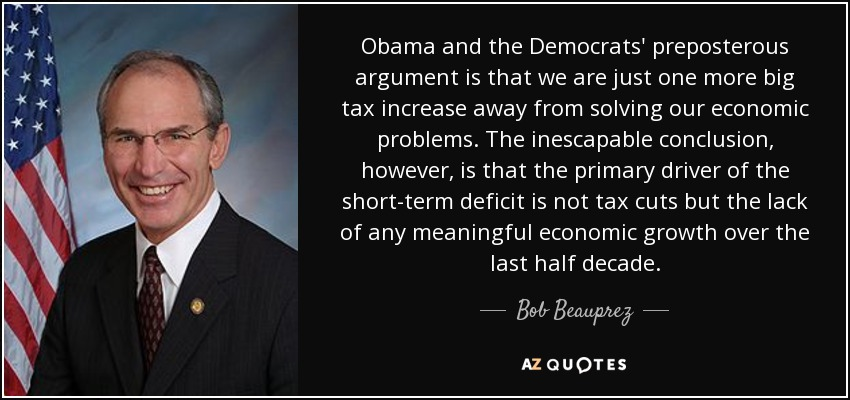 Obama and the Democrats' preposterous argument is that we are just one more big tax increase away from solving our economic problems. The inescapable conclusion, however, is that the primary driver of the short-term deficit is not tax cuts but the lack of any meaningful economic growth over the last half decade. - Bob Beauprez