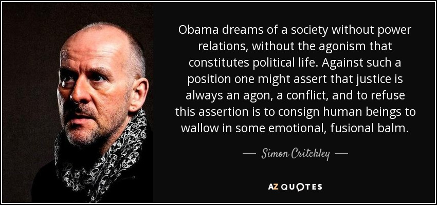 Obama dreams of a society without power relations, without the agonism that constitutes political life. Against such a position one might assert that justice is always an agon, a conflict, and to refuse this assertion is to consign human beings to wallow in some emotional, fusional balm. - Simon Critchley