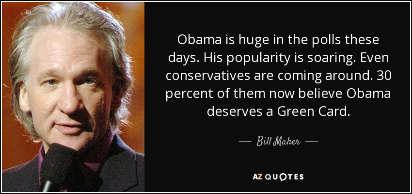 Obama is huge in the polls these days. His popularity is soaring. Even conservatives are coming around. 30 percent of them now believe Obama deserves a Green Card. - Bill Maher