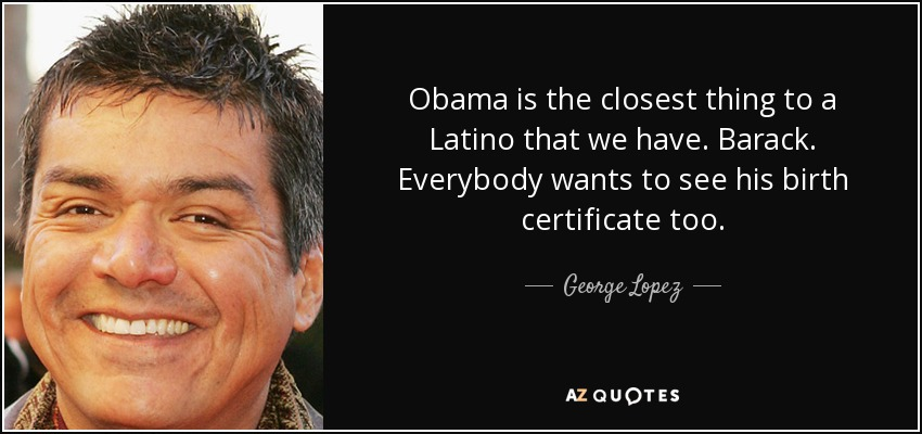 Obama is the closest thing to a Latino that we have. Barack. Everybody wants to see his birth certificate too. - George Lopez
