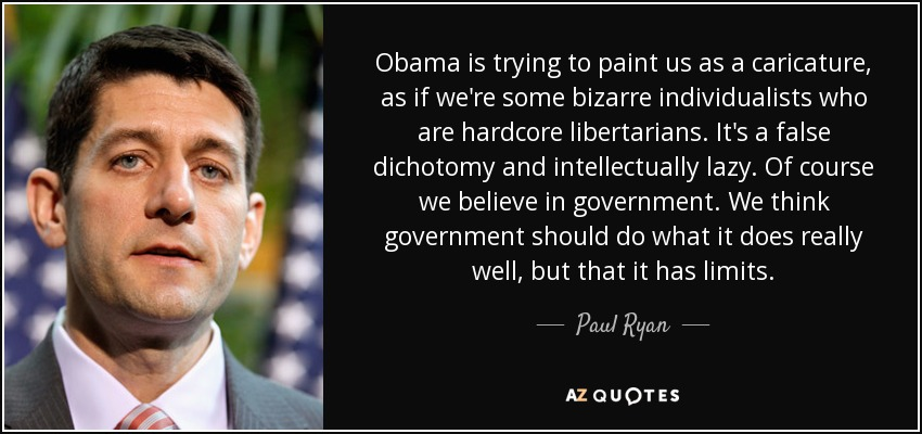 Obama is trying to paint us as a caricature, as if we're some bizarre individualists who are hardcore libertarians. It's a false dichotomy and intellectually lazy. Of course we believe in government. We think government should do what it does really well, but that it has limits. - Paul Ryan