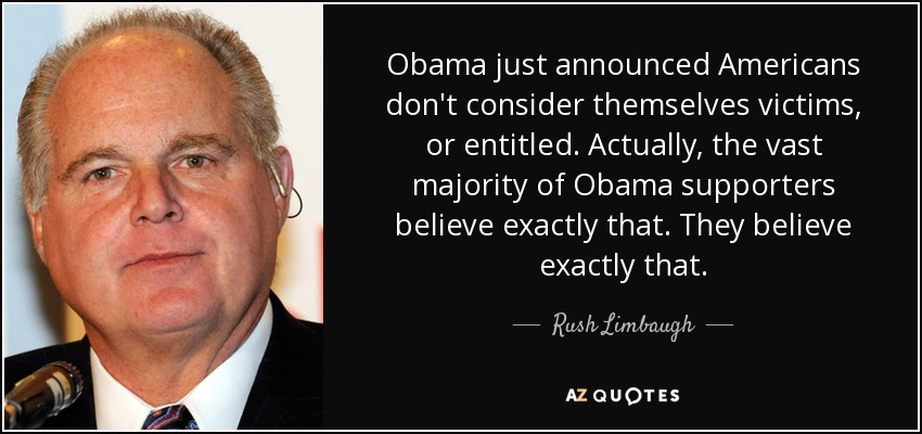 Obama just announced Americans don't consider themselves victims, or entitled. Actually, the vast majority of Obama supporters believe exactly that. They believe exactly that. - Rush Limbaugh