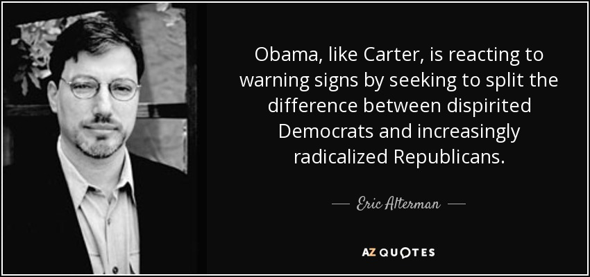 Obama, like Carter, is reacting to warning signs by seeking to split the difference between dispirited Democrats and increasingly radicalized Republicans. - Eric Alterman