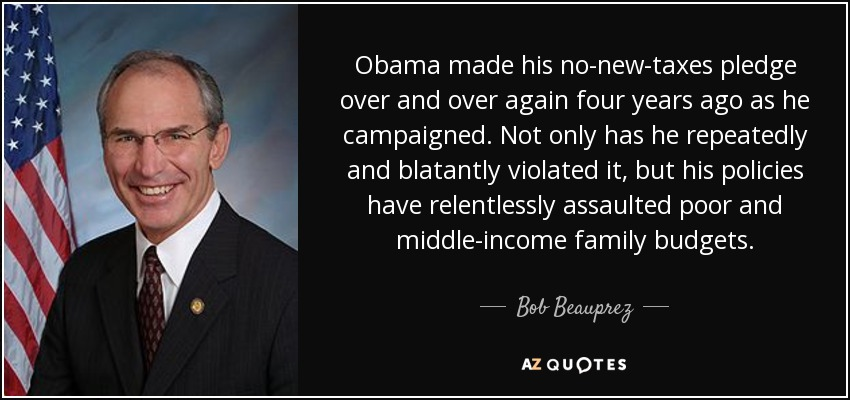 Obama made his no-new-taxes pledge over and over again four years ago as he campaigned. Not only has he repeatedly and blatantly violated it, but his policies have relentlessly assaulted poor and middle-income family budgets. - Bob Beauprez