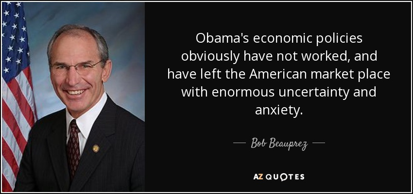 Obama's economic policies obviously have not worked, and have left the American market place with enormous uncertainty and anxiety. - Bob Beauprez