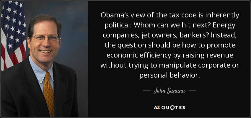 Obama's view of the tax code is inherently political: Whom can we hit next? Energy companies, jet owners, bankers? Instead, the question should be how to promote economic efficiency by raising revenue without trying to manipulate corporate or personal behavior. - John Sununu