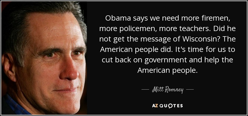 Obama says we need more firemen, more policemen, more teachers. Did he not get the message of Wisconsin? The American people did. It's time for us to cut back on government and help the American people. - Mitt Romney