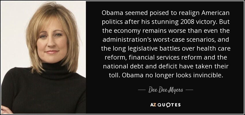 Obama seemed poised to realign American politics after his stunning 2008 victory. But the economy remains worse than even the administration's worst-case scenarios, and the long legislative battles over health care reform, financial services reform and the national debt and deficit have taken their toll. Obama no longer looks invincible. - Dee Dee Myers