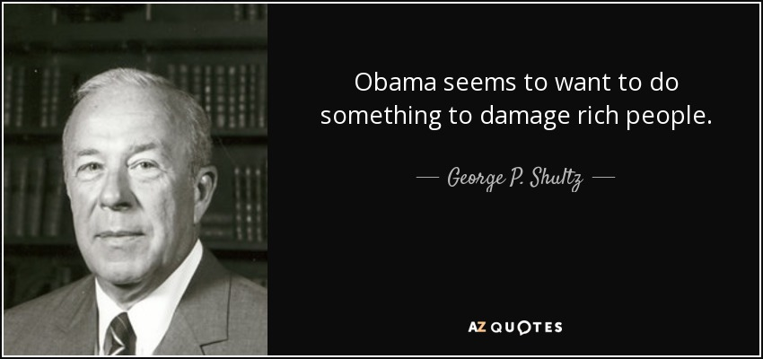 Obama seems to want to do something to damage rich people. - George P. Shultz