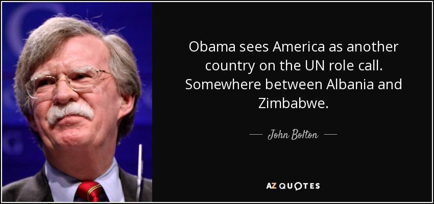 Obama sees America as another country on the UN role call. Somewhere between Albania and Zimbabwe. - John Bolton