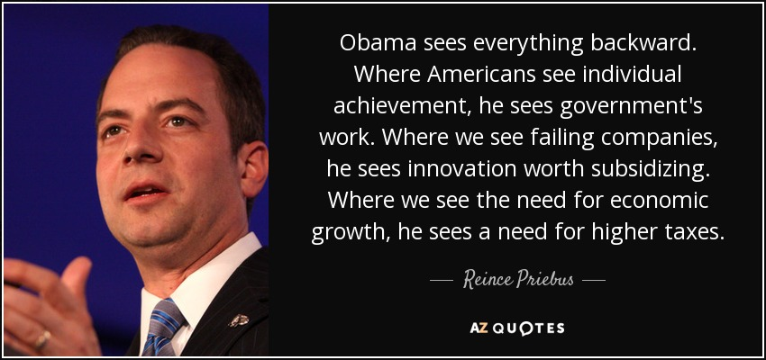 Obama sees everything backward. Where Americans see individual achievement, he sees government's work. Where we see failing companies, he sees innovation worth subsidizing. Where we see the need for economic growth, he sees a need for higher taxes. - Reince Priebus