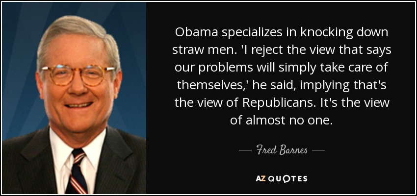 Obama specializes in knocking down straw men. 'I reject the view that says our problems will simply take care of themselves,' he said, implying that's the view of Republicans. It's the view of almost no one. - Fred Barnes