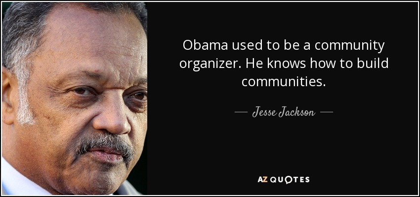 Obama used to be a community organizer. He knows how to build communities. - Jesse Jackson