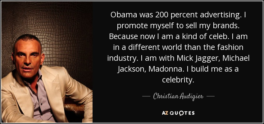 Obama was 200 percent advertising. I promote myself to sell my brands. Because now I am a kind of celeb. I am in a different world than the fashion industry. I am with Mick Jagger, Michael Jackson, Madonna. I build me as a celebrity. - Christian Audigier
