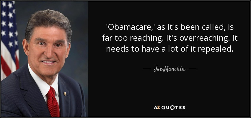 'Obamacare,' as it's been called, is far too reaching. It's overreaching. It needs to have a lot of it repealed. - Joe Manchin
