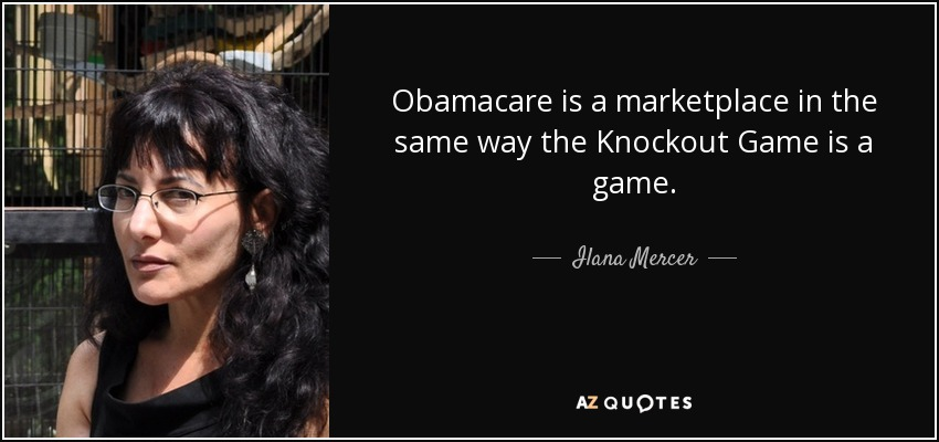 Obamacare is a marketplace in the same way the Knockout Game is a game. - Ilana Mercer