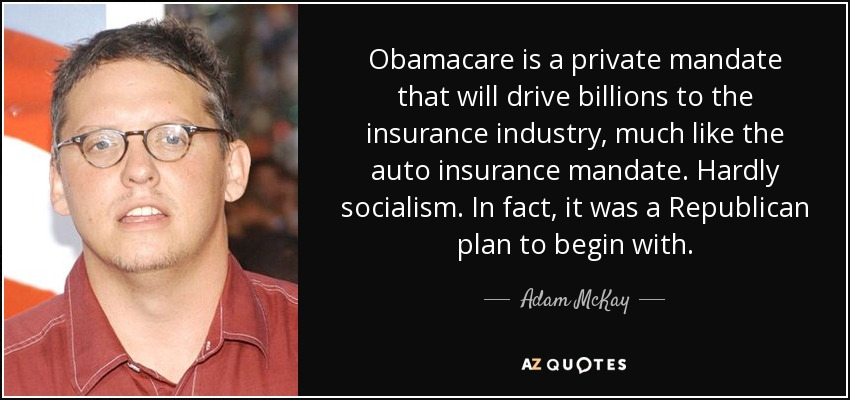 Obamacare is a private mandate that will drive billions to the insurance industry, much like the auto insurance mandate. Hardly socialism. In fact, it was a Republican plan to begin with. - Adam McKay