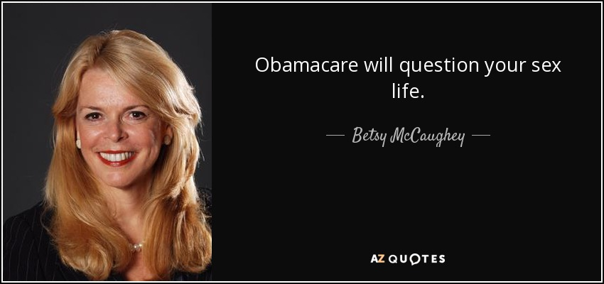 Obamacare will question your sex life. - Betsy McCaughey