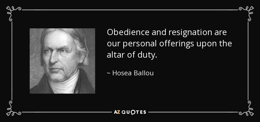 Obedience and resignation are our personal offerings upon the altar of duty. - Hosea Ballou