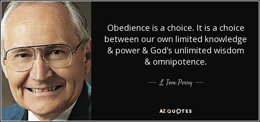 Obedience is a choice. It is a choice between our own limited knowledge & power & God's unlimited wisdom & omnipotence. - L. Tom Perry
