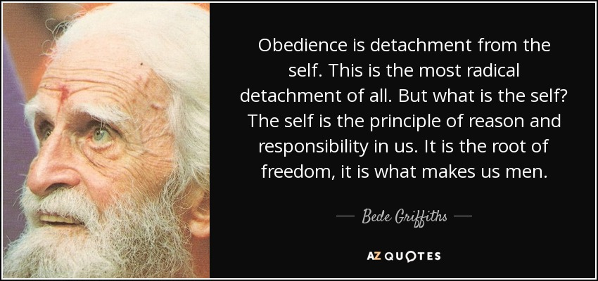 Obedience is detachment from the self. This is the most radical detachment of all. But what is the self? The self is the principle of reason and responsibility in us. It is the root of freedom, it is what makes us men. - Bede Griffiths