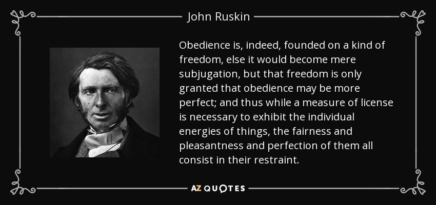 Obedience is, indeed, founded on a kind of freedom, else it would become mere subjugation, but that freedom is only granted that obedience may be more perfect; and thus while a measure of license is necessary to exhibit the individual energies of things, the fairness and pleasantness and perfection of them all consist in their restraint. - John Ruskin