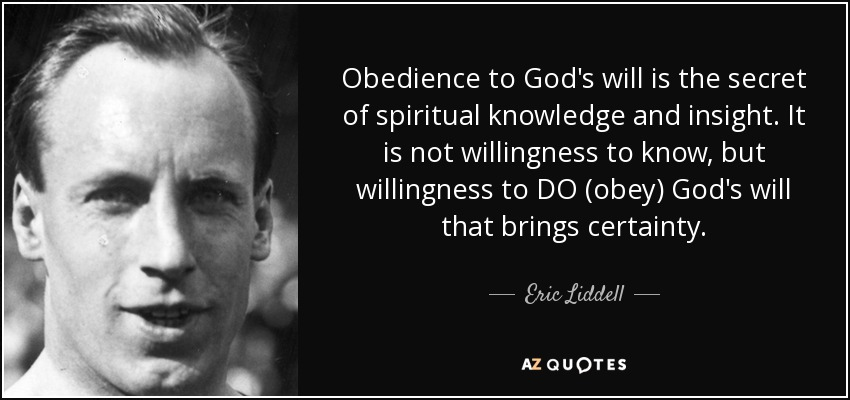 Obedience to God's will is the secret of spiritual knowledge and insight. It is not willingness to know, but willingness to DO (obey) God's will that brings certainty. - Eric Liddell