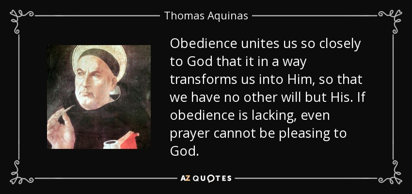 Obedience unites us so closely to God that it in a way transforms us into Him, so that we have no other will but His. If obedience is lacking, even prayer cannot be pleasing to God. - Thomas Aquinas