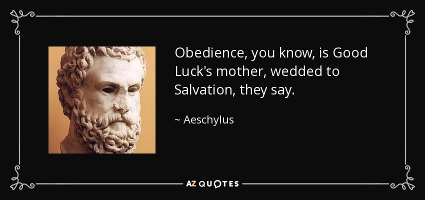 Obedience, you know, is Good Luck's mother, wedded to Salvation, they say. - Aeschylus
