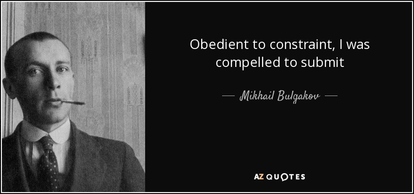 Obedient to constraint, I was compelled to submit - Mikhail Bulgakov