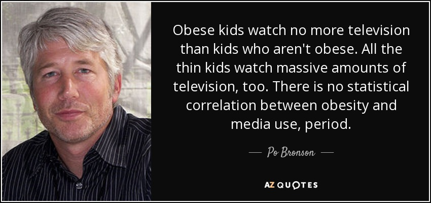 Obese kids watch no more television than kids who aren't obese. All the thin kids watch massive amounts of television, too. There is no statistical correlation between obesity and media use, period. - Po Bronson