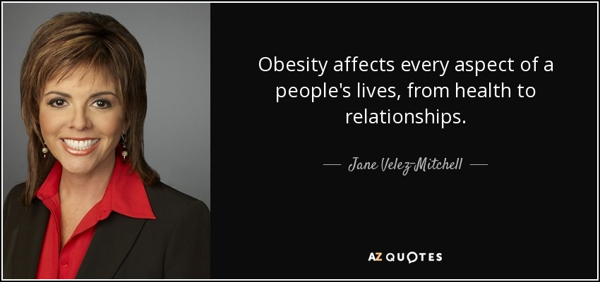 Obesity affects every aspect of a people's lives, from health to relationships. - Jane Velez-Mitchell