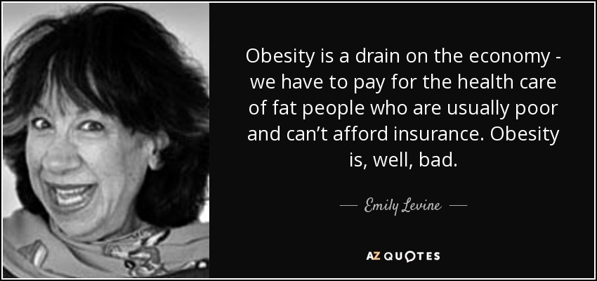 Obesity is a drain on the economy - we have to pay for the health care of fat people who are usually poor and can't afford insurance. Obesity is, well, bad. - Emily Levine