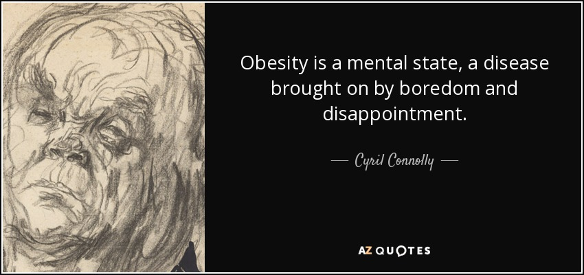 Obesity is a mental state, a disease brought on by boredom and disappointment. - Cyril Connolly