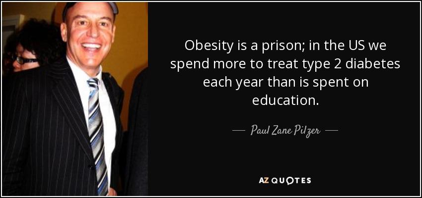 Obesity is a prison; in the US we spend more to treat type 2 diabetes each year than is spent on education. - Paul Zane Pilzer