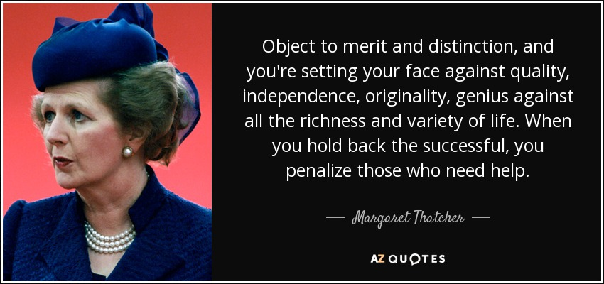 Object to merit and distinction, and you're setting your face against quality, independence, originality, genius against all the richness and variety of life. When you hold back the successful, you penalize those who need help. - Margaret Thatcher