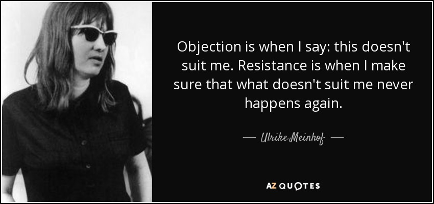 Objection is when I say: this doesn't suit me. Resistance is when I make sure that what doesn't suit me never happens again. - Ulrike Meinhof