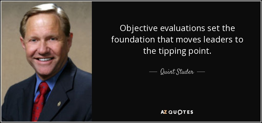 Objective evaluations set the foundation that moves leaders to the tipping point. - Quint Studer