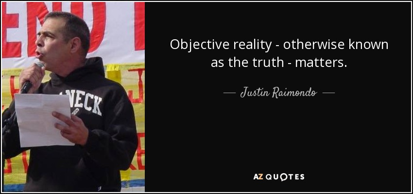 Objective reality - otherwise known as the truth - matters. - Justin Raimondo